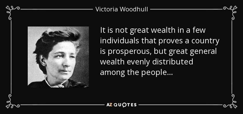 It is not great wealth in a few individuals that proves a country is prosperous, but great general wealth evenly distributed among the people. . . - Victoria Woodhull