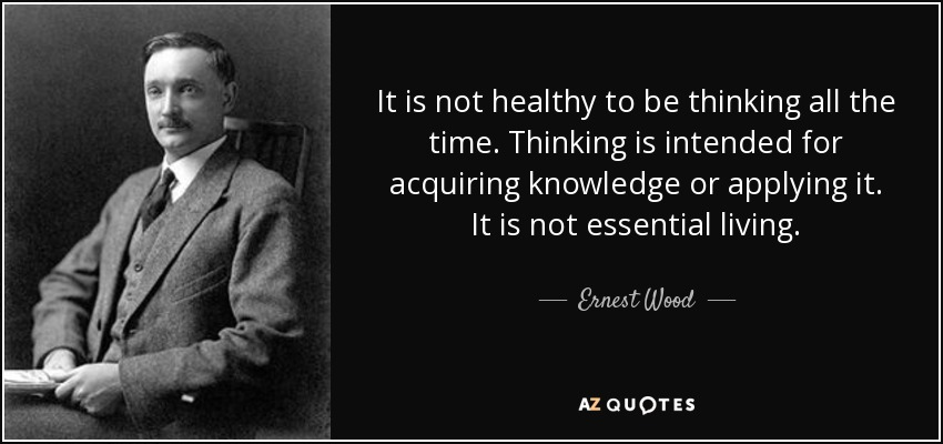 It is not healthy to be thinking all the time. Thinking is intended for acquiring knowledge or applying it. It is not essential living. - Ernest Wood