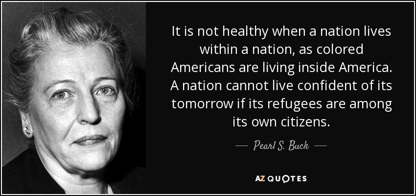 It is not healthy when a nation lives within a nation, as colored Americans are living inside America. A nation cannot live confident of its tomorrow if its refugees are among its own citizens. - Pearl S. Buck