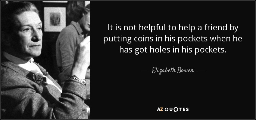 It is not helpful to help a friend by putting coins in his pockets when he has got holes in his pockets. - Elizabeth Bowen