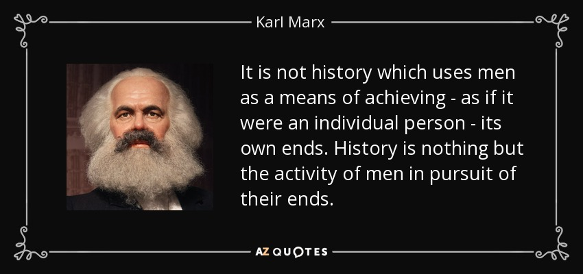 It is not history which uses men as a means of achieving - as if it were an individual person - its own ends. History is nothing but the activity of men in pursuit of their ends. - Karl Marx