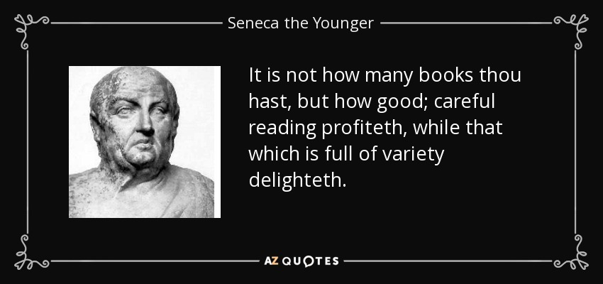 It is not how many books thou hast, but how good; careful reading profiteth, while that which is full of variety delighteth. - Seneca the Younger
