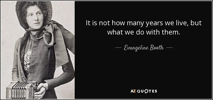It is not how many years we live, but what we do with them. - Evangeline Booth