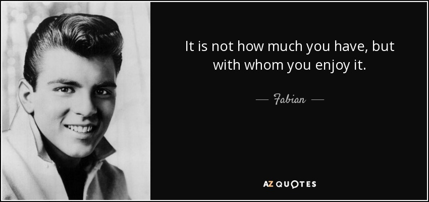 It is not how much you have, but with whom you enjoy it. - Fabian