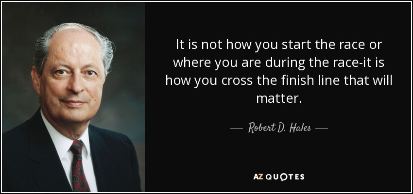 It is not how you start the race or where you are during the race-it is how you cross the finish line that will matter. - Robert D. Hales