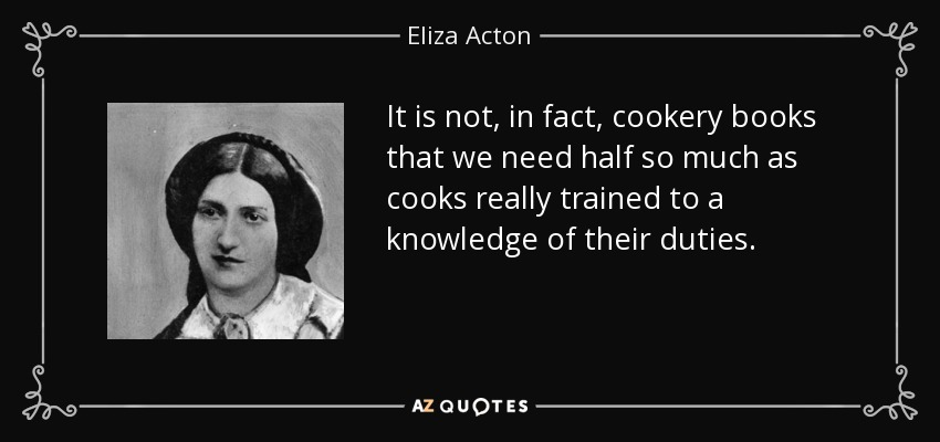 It is not, in fact, cookery books that we need half so much as cooks really trained to a knowledge of their duties. - Eliza Acton