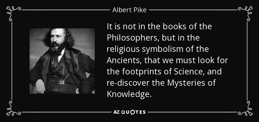 It is not in the books of the Philosophers, but in the religious symbolism of the Ancients, that we must look for the footprints of Science, and re-discover the Mysteries of Knowledge. - Albert Pike