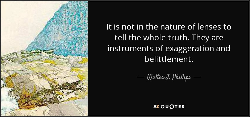 It is not in the nature of lenses to tell the whole truth. They are instruments of exaggeration and belittlement. - Walter J. Phillips