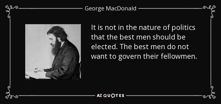 It is not in the nature of politics that the best men should be elected. The best men do not want to govern their fellowmen. - George MacDonald
