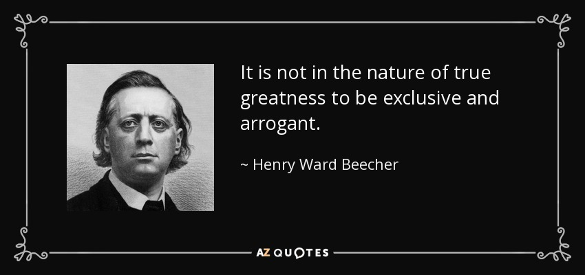 It is not in the nature of true greatness to be exclusive and arrogant. - Henry Ward Beecher