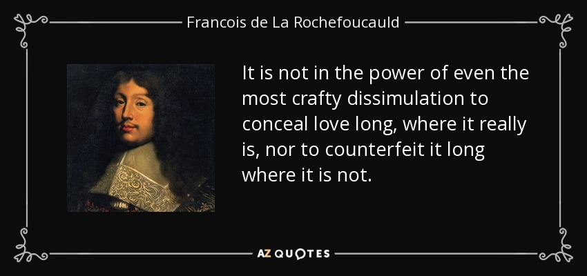 It is not in the power of even the most crafty dissimulation to conceal love long, where it really is, nor to counterfeit it long where it is not. - Francois de La Rochefoucauld