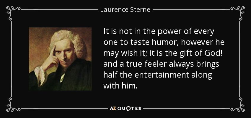 It is not in the power of every one to taste humor, however he may wish it; it is the gift of God! and a true feeler always brings half the entertainment along with him. - Laurence Sterne