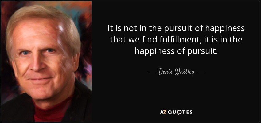 It is not in the pursuit of happiness that we find fulfillment, it is in the happiness of pursuit. - Denis Waitley