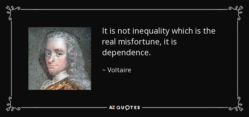 It is not inequality which is the real misfortune, it is dependence. - Voltaire