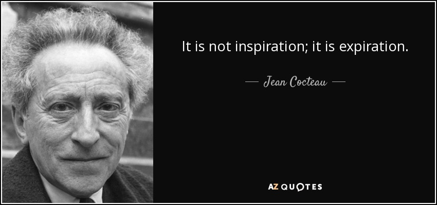 It is not inspiration; it is expiration. - Jean Cocteau