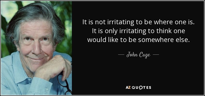 It is not irritating to be where one is. It is only irritating to think one would like to be somewhere else. - John Cage