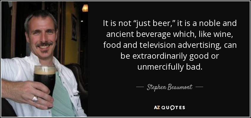 """It is not """"just beer,"""" it is a noble and ancient beverage which, like wine, food and television advertising, can be extraordinarily good or unmercifully bad. - Stephen Beaumont"""