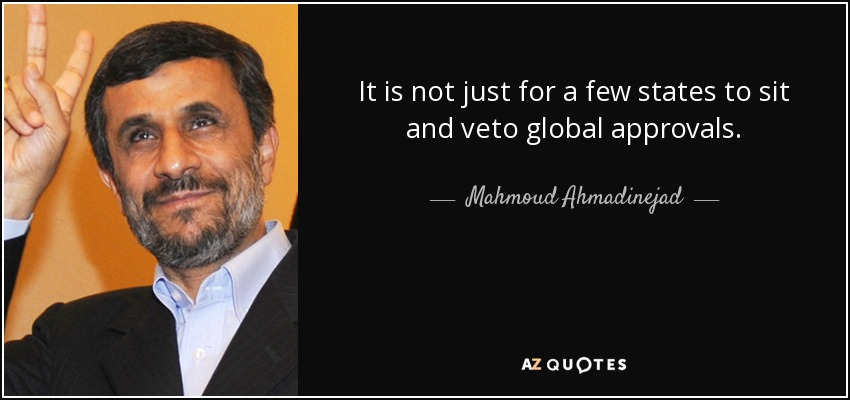 It is not just for a few states to sit and veto global approvals. - Mahmoud Ahmadinejad