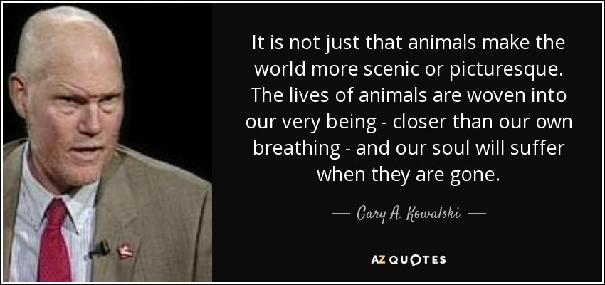 It is not just that animals make the world more scenic or picturesque. The lives of animals are woven into our very being - closer than our own breathing - and our soul will suffer when they are gone. - Gary A. Kowalski