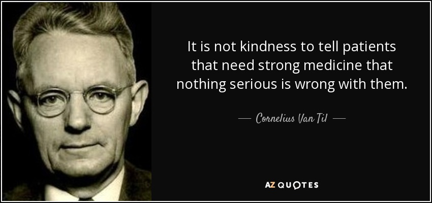 It is not kindness to tell patients that need strong medicine that nothing serious is wrong with them. - Cornelius Van Til