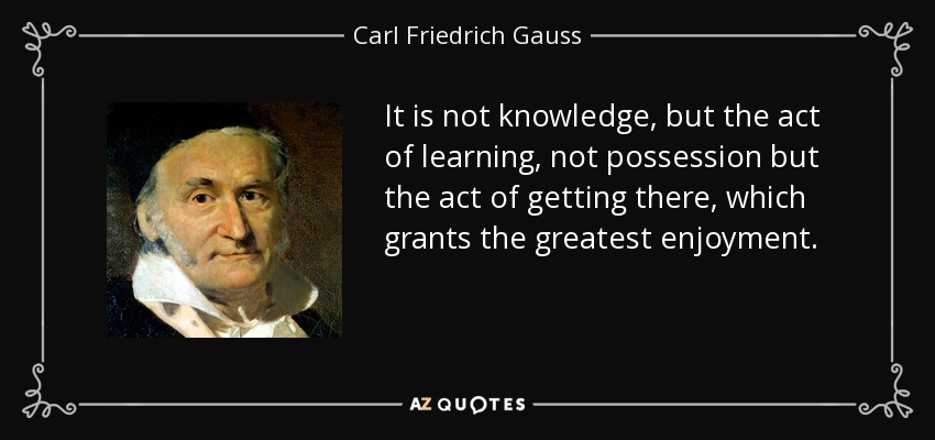 It is not knowledge, but the act of learning, not possession but the act of getting there, which grants the greatest enjoyment. - Carl Friedrich Gauss