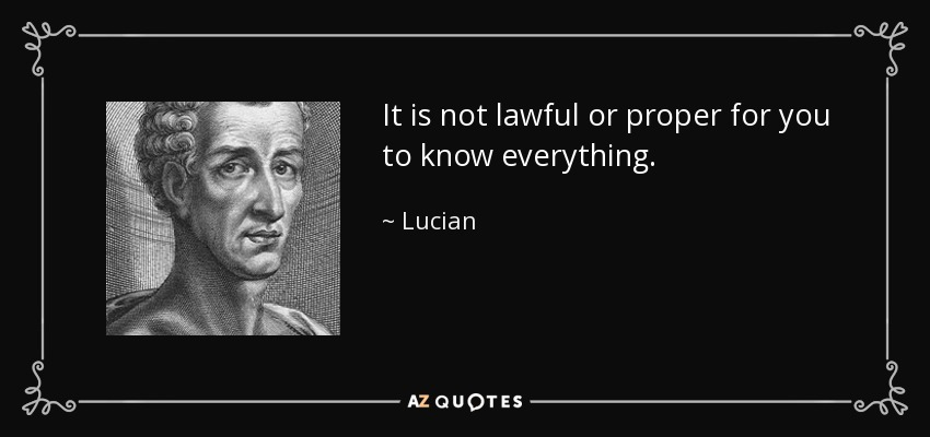 It is not lawful or proper for you to know everything. - Lucian