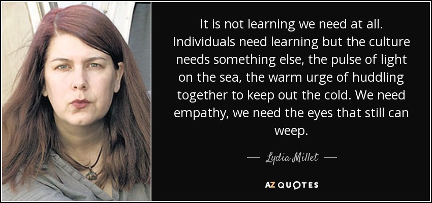 It is not learning we need at all. Individuals need learning but the culture needs something else, the pulse of light on the sea, the warm urge of huddling together to keep out the cold. We need empathy, we need the eyes that still can weep. - Lydia Millet