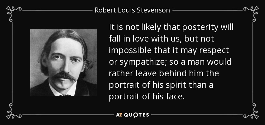 It is not likely that posterity will fall in love with us, but not impossible that it may respect or sympathize; so a man would rather leave behind him the portrait of his spirit than a portrait of his face. - Robert Louis Stevenson