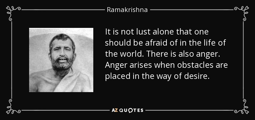 It is not lust alone that one should be afraid of in the life of the world. There is also anger. Anger arises when obstacles are placed in the way of desire. - Ramakrishna