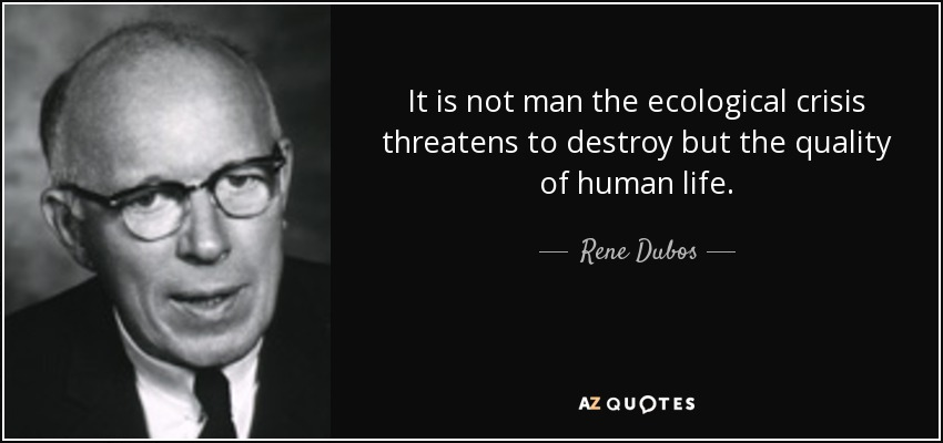 It is not man the ecological crisis threatens to destroy but the quality of human life. - Rene Dubos