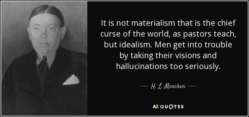 It is not materialism that is the chief curse of the world, as pastors teach, but idealism. Men get into trouble by taking their visions and hallucinations too seriously. - H. L. Mencken