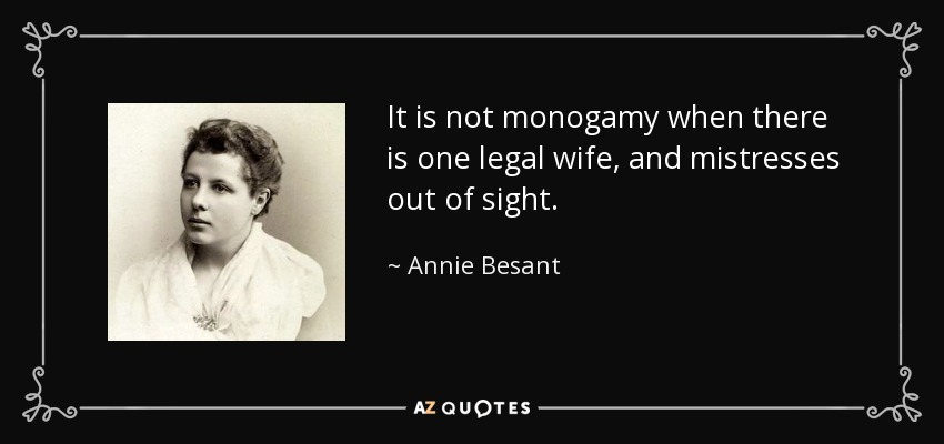 It is not monogamy when there is one legal wife, and mistresses out of sight. - Annie Besant