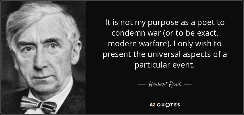 It is not my purpose as a poet to condemn war (or to be exact, modern warfare). I only wish to present the universal aspects of a particular event. - Herbert Read