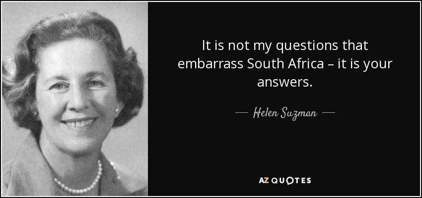 It is not my questions that embarrass South Africa – it is your answers. - Helen Suzman