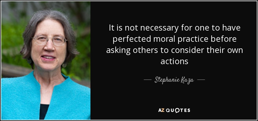 It is not necessary for one to have perfected moral practice before asking others to consider their own actions - Stephanie Kaza