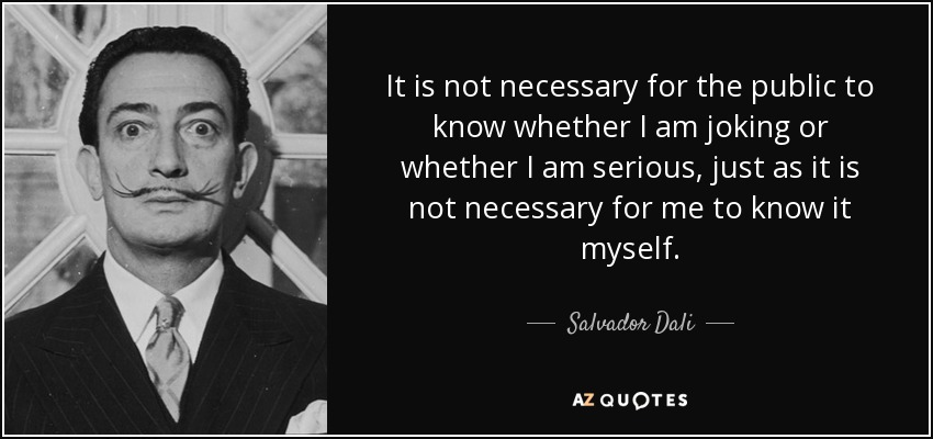 It is not necessary for the public to know whether I am joking or whether I am serious, just as it is not necessary for me to know it myself. - Salvador Dali