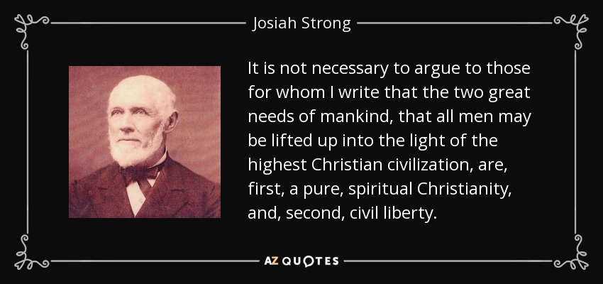 It is not necessary to argue to those for whom I write that the two great needs of mankind, that all men may be lifted up into the light of the highest Christian civilization, are, first, a pure, spiritual Christianity, and, second, civil liberty. - Josiah Strong
