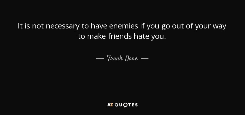 It is not necessary to have enemies if you go out of your way to make friends hate you. - Frank Dane