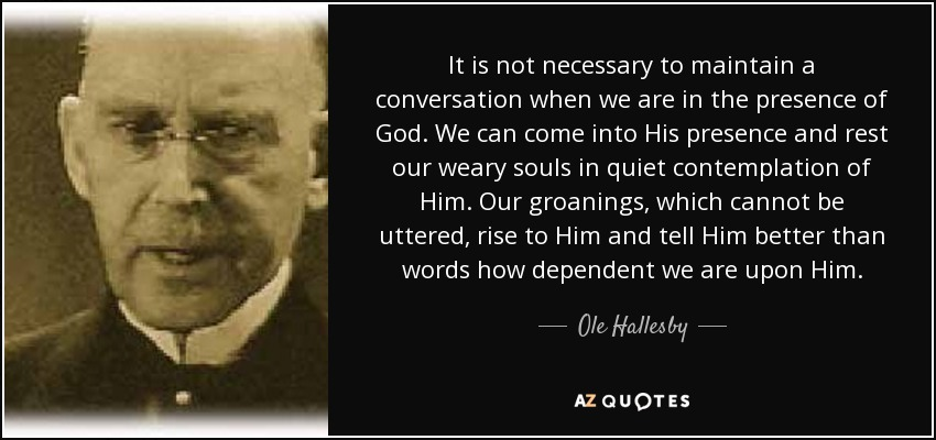 It is not necessary to maintain a conversation when we are in the presence of God. We can come into His presence and rest our weary souls in quiet contemplation of Him. Our groanings, which cannot be uttered, rise to Him and tell Him better than words how dependent we are upon Him. - Ole Hallesby