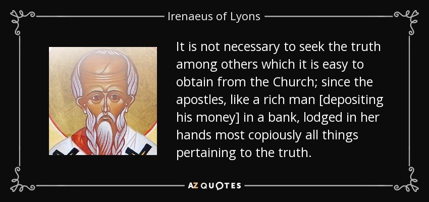 It is not necessary to seek the truth among others which it is easy to obtain from the Church; since the apostles, like a rich man [depositing his money] in a bank, lodged in her hands most copiously all things pertaining to the truth. - Irenaeus of Lyons