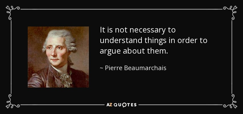It is not necessary to understand things in order to argue about them. - Pierre Beaumarchais