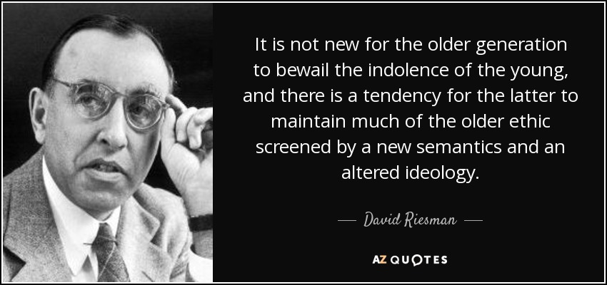 It is not new for the older generation to bewail the indolence of the young, and there is a tendency for the latter to maintain much of the older ethic screened by a new semantics and an altered ideology. - David Riesman