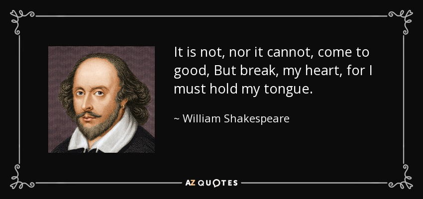 It is not, nor it cannot, come to good, But break, my heart, for I must hold my tongue. - William Shakespeare
