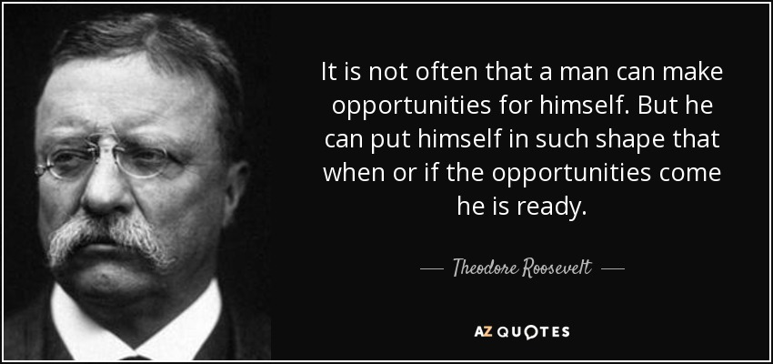 It is not often that a man can make opportunities for himself. But he can put himself in such shape that when or if the opportunities come he is ready. - Theodore Roosevelt