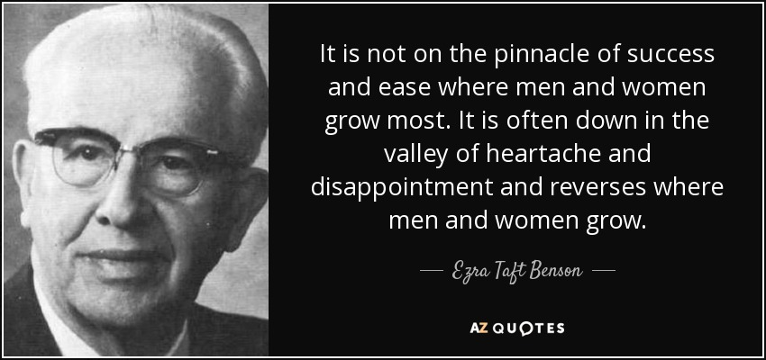 It is not on the pinnacle of success and ease where men and women grow most. It is often down in the valley of heartache and disappointment and reverses where men and women grow. - Ezra Taft Benson