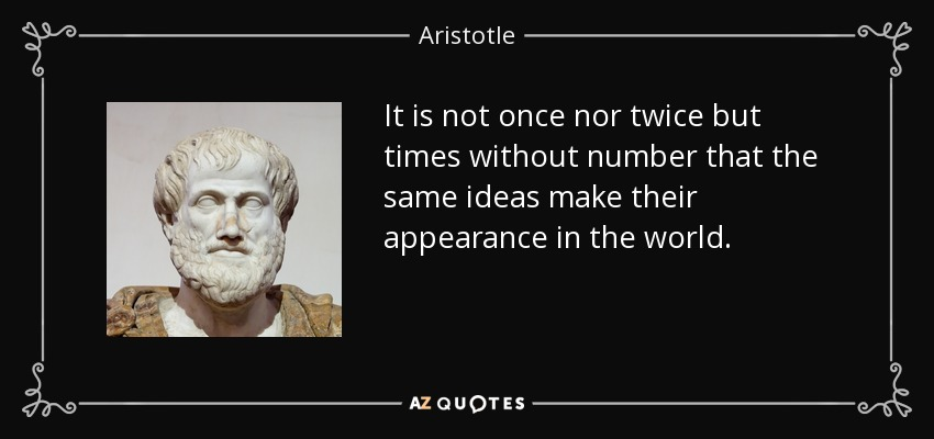 It is not once nor twice but times without number that the same ideas make their appearance in the world. - Aristotle
