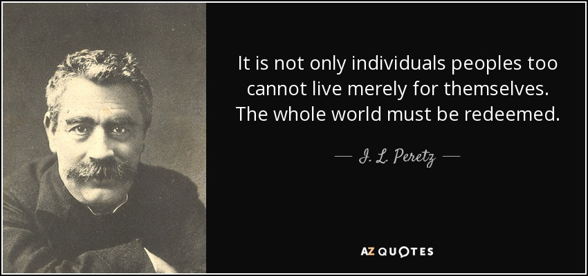 It is not only individuals peoples too cannot live merely for themselves. The whole world must be redeemed. - I. L. Peretz