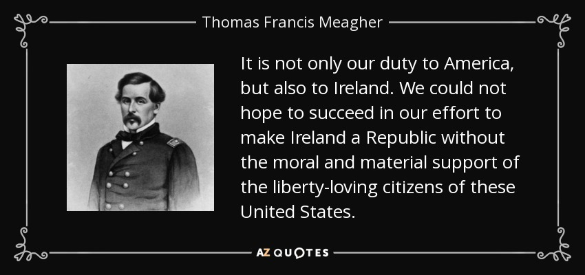 It is not only our duty to America, but also to Ireland. We could not hope to succeed in our effort to make Ireland a Republic without the moral and material support of the liberty-loving citizens of these United States. - Thomas Francis Meagher
