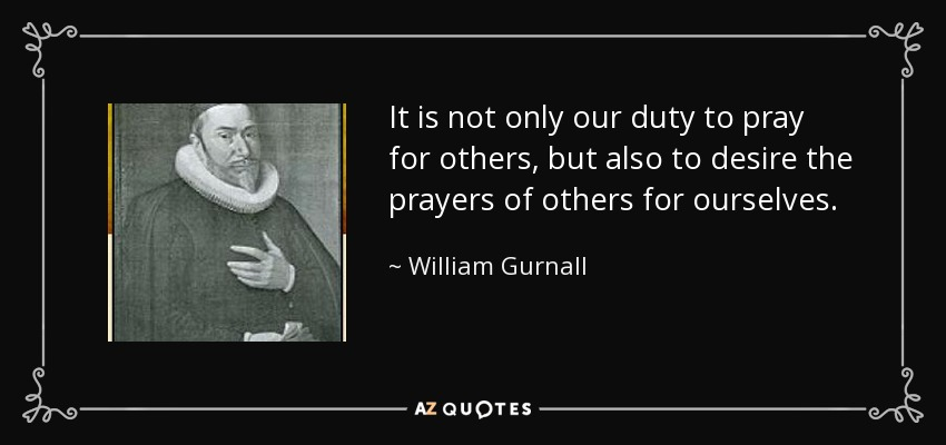It is not only our duty to pray for others, but also to desire the prayers of others for ourselves. - William Gurnall