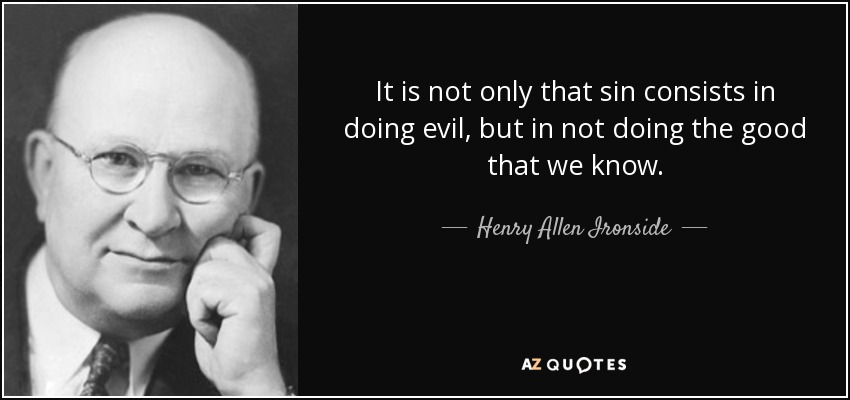 It is not only that sin consists in doing evil, but in not doing the good that we know. - Henry Allen Ironside